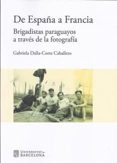 De España a Francia : brigadistas paraguayos a través de la fotografía / Gabriela Dalla-Corte Caballero