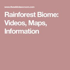 Rainforest Biome: Videos, Maps, Information