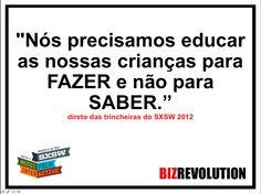 """""""Nós precisamos educar as nossas crianças para FAZER e não para SABER.""""direto das trincheiras do SXSW 2012 — em SXSW."""