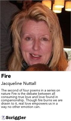 Fire by Jacqueline Nuttall https://scriggler.com/detailPost/story/114933 The second of four poems in a series on nature Fire is the debate between all consuming true love and love found in companionship. Though fire burns we are drawn to it, real love empowers us in a way no other emotion can.