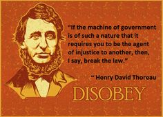 """""""If the machine of government is of such a nature that it requires you to be the agent of injustice to another, then, I say, break the law."""" ~ Henry David Thoreau"""