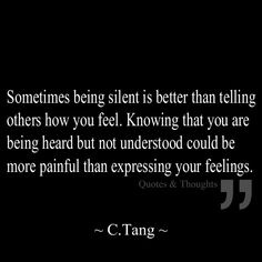 Sometimes being silent is better than telling others how you feel. Knowing that you are being heard but not understood could be more painful than expressing your feelings.