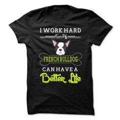 I Work Hard So My French Bulldog Can Have A Better Life T Shirts, Hoodies Sweatshirts