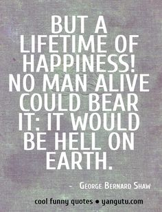But a lifetime of happiness! No man alive could bear itt: it would be hell on earth, ~ George Bernard Shaw Cool Funny Quote #funny, #cool, #quotes, #quotations, https://apps.facebook.com/yangutu