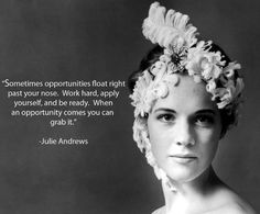 Sometimes opportunities float right past your nose. Work hard, apply yourself, and be... | Julie Andrews Picture Quotes | Quoteswave