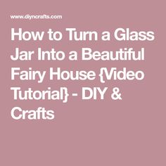 How to Turn a Glass Jar Into a Beautiful Fairy House {Video Tutorial} - DIY & Crafts
