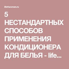 5 НЕСТАНДАРТНЫХ СПОСОБОВ ПРИМЕНЕНИЯ КОНДИЦИОНЕРА ДЛЯ БЕЛЬЯ - life4women.ru