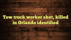 nice Tow truck worker shot, killed in Orlando identified
