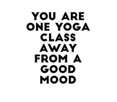 Yoga quotes: You are one yoga class away from a good mood
