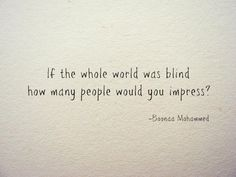 """If the whole world was blind, how many people would you impress?"" -Boonaa Mohammed"