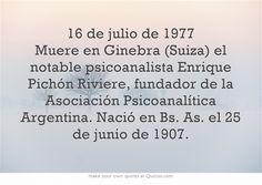 16 de julio de 1977 Muere en Ginebra (Suiza) el notable psicoanalista Enrique Pichón Riviere, fundador de la Asociación Psicoanalítica Argentina. Nació en Bs. As. el 25 de junio de 1907.
