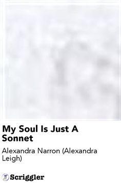 My Soul Is Just A Sonnet by Alexandra Narron (Alexandra Leigh) https://scriggler.com/detailPost/story/44456