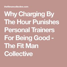 Why Charging By The Hour Punishes Personal Trainers For Being Good - The Fit Man Collective