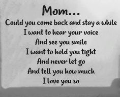 """""""Mom ... could you come back and stay awhile. I want to hear your voice and see your smile. I want to hold you tight and never let you go. And tell you how much I love you so.""""  
