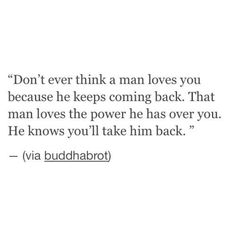 He loves the power to know he can have you again, toss you away and have you again...over and over. You take him back because you love him...but he does not love you or anyone, but himself.♤