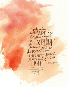 """only when we are brave enough to explore the darkness will we discover the infinite power of our own light"" {brene brown}"