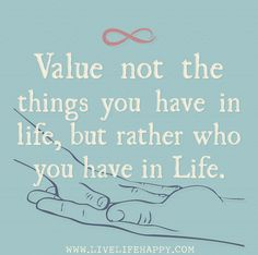 Value not the things you have in life, but rather who you have in life.
