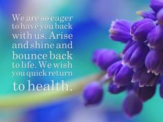 We are so eager to have you back with us. Arise and shine and bounce back to life. We wish you quick return to health.