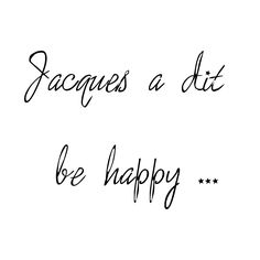 Jacques a dit Be Happy! #BeHappy #Quote #citation
