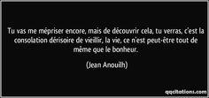 Tu vas me mépriser encore, mais de découvrir cela, tu verras, c'est la consolation dérisoire de vieillir, la vie, ce n'est peut-être tout de même que le bonheur. (Jean Anouilh) #citations #JeanAnouilh Jean Anouilh, Victor Hugo, Dreaming Of You, Alcoholic Drinks, Cards Against Humanity, Messages, Words, Quotes, Paper Houses
