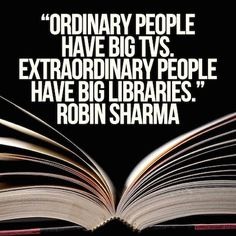 Ha! Love this Quote! Ordinary People have Big TVs. Extraordinary People have Big Libraries. ~ Robin Sharma