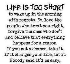 Life is too short to wake up in the morning with regrets!  So love the people who treat you right, forgive the ones who don't and believe that everything happens for a reason.  IF you gat a chance, take it.  If it changes your life, let it.  Nobody said it'd be easy!
