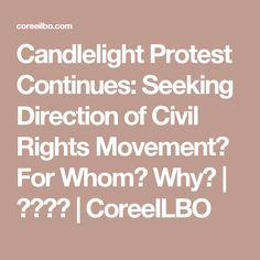 Candlelight Protest Continues: Seeking Direction of Civil Rights Movement? For Whom? Why? | 코리일보 | CoreeILBO