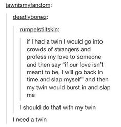 THAT WOULD BE AWESOME BUT THEY WOULD HAVE TO BE IDENTICAL TWINS!!!!!!!