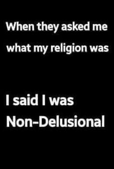 Which is funny because I have delusions at times due to my mental illness but never about a god. Lol