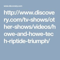 http://www.discovery.com/tv-shows/other-shows/videos/howe-and-howe-tech-riptide-triumph/