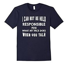 I can not be held responsible for what my face does when you talk t-shirt.  This is available in green and would be a great gift or shirt to have for St. Patrick's Day!