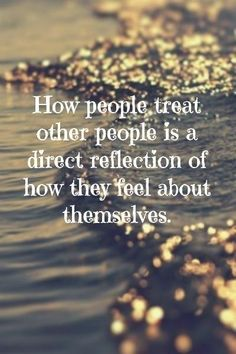 How people treat other people is a direct reelection of how they feel about themselves.