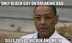 lol...but, to be fair, he's not the only black guy on Breaking Bad...so get your facts right bitch!