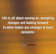 Life is all about moving on, accepting changes ,