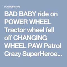 BAD BABY ride on POWER WHEEL Tractor wheel fell off CHANGING WHEEL PAW Patrol Crazy SuperHeroes IRL - YouTube