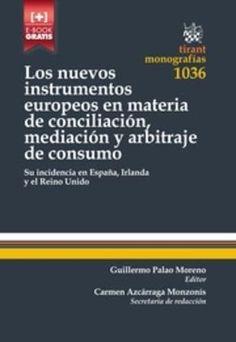 Los nuevos instrumentos europeos en materia de conciliación, mediación y arbitraje de consumo : su incidencia en España, Irlanda y el Reino Unido.    Tirant lo Blanch, 2016