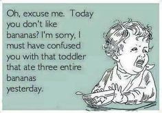"101 Funny Mom Memes - ""Oh, excuse me. Today you don't like bananas? I'm sorry, I must have confused you with that toddler that ate three entire bananas yesterday."" Humor 101 Funny Mom Memes That Any Mom Will Hilariously Relate To Funny Mom Memes, Funny Quotes, Hilarious, Funny Stuff, Bad Mom Quotes, Dad Meme, Beer Quotes, Baby Memes, Advice Quotes"