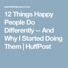 12 Things Happy People Do Differently -- And Why I Started Doing Them | HuffPost