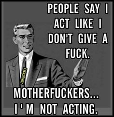 Motherfuckers...I ain't acting.