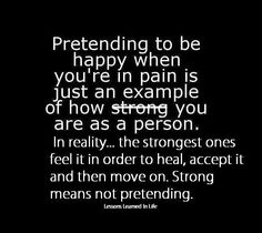 Pretending to be happy when you're in pain is just and example of how STRONG you are as a person. In reality... the strongest ones feel it i...