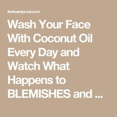 Wash Your Face With Coconut Oil Every Day and Watch What Happens to BLEMISHES and WRINKLES : The Hearty Soul