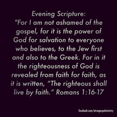 Evening Scripture: I am not ashamed of the gospel, for it is the power of God for salvation to everyone who believes.. #eveningscripture #scripturequote #biblequote #instabible #instaquote #quote #seekgod #godsword #godislove #gospel #jesus #jesussaves #teamjesus #LHBK #youthministry #preach #testify #pray #faith #love #righteousness
