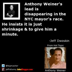 Anthony Weiner's lead is disappearing in the NYC mayor's race. He insists it is just shrinkage & to give him a minute. -  by Jeff Dwoskin