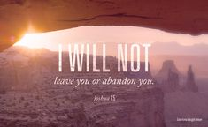 No one will be able to stand against you as long as you live. I will be with you, just as I was with Moses. I will not leave you or abandon you. Be strong and courageous, for you will distribute the land I swore to their fathers to give them as an inheritance. Joshua 1:5-6, CSB