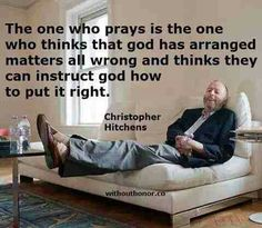 I totally agree with Christopher Hitchens - It is such arrogance for christians to be making demands or telling God what to do!!!!