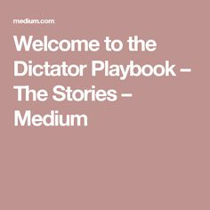 Welcome to the Dictator Playbook – The Stories – Medium