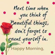 Next time when you think of beautiful things, dont forget to count yourself in. Happy Morning morning good morning good morning images good morning quotes and sayings Happy Family Quotes, Good Morning Quotes For Him, Morning Quotes Images, Good Morning Beautiful Quotes, Funny Good Morning Quotes, Good Morning My Love, Good Morning Texts, Good Morning Inspirational Quotes, Morning Greetings Quotes