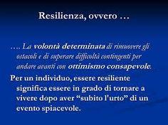 Gli individui resilienti hanno, insomma, trovato in se stessi, nelle relazioni umane, e nei contesti di vita, quegli elementi di forza per superare le avversità, definiti fattori di protezione contrapposti ai fattori di rischio, che invece diminuiscono la capacità di sopportare il dolore. Per saperne di più: http://www.stateofmind.it/2015/03/resilienza-psicologia-positiva/