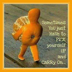Pick yourself up and carry on - Mandarin peeled into a stick figure carrying the mandarin. Sometimes you just have to pick yourself up and carry on. Perseverance Quotes, Resilience Quotes, Me Quotes, Funny Quotes, Clever Quotes, Funny Humor, Daily Quotes, Cheer Up Quotes, Quotes Pics