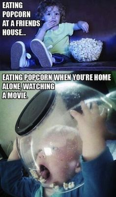 Eating popcorn at a friends house vs. home alone